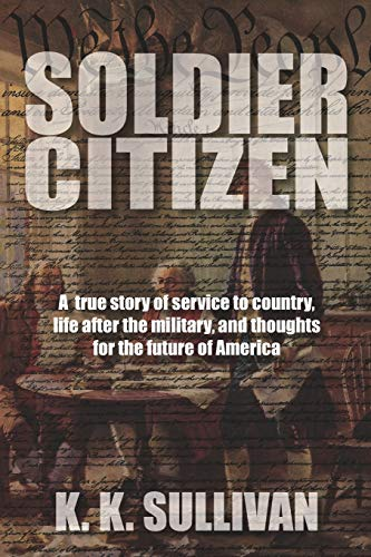 Soldier Citizen: A true story of service to country, life after the military, and thoughts for the future of America