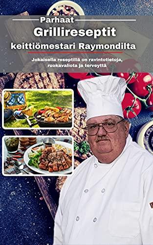 Parhaat grillireseptit keittiömestari Raymondilta: Jokaisella reseptillä on ravintotietoja, ruokavaliota ja terveyttä (Finnish Edition)