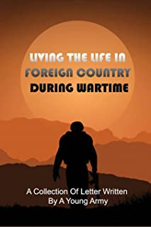 Living The Life In Foreign Country During Wartime: A Collection Of Letter Written By A Young Army: War Letters To Loved Ones