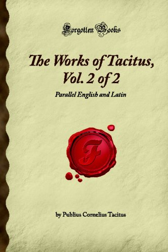 The Works of Tacitus, Vol. 2 of 2: Parallel English and Latin (Forgotten Books)