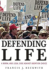 Book cover: Defending Life: A Moral and Legal Case Against Abortion Choice by Francis J. Beckwith