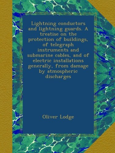 Lightning conductors and lightning guards. A treatise on the protection of buildings, of telegraph instruments and submarine cables, and of electric installations generally, from damage by atmospheric discharges
