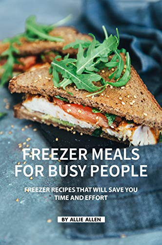 Freezer Meals for Busy People: Freezer Recipes That Will Save You Time and Effort (English Edition)