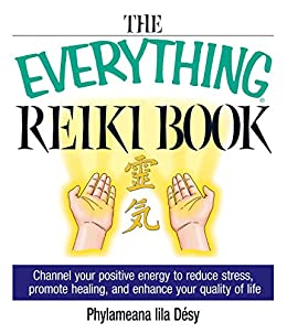 The Everything Reiki Book: Channel Your Positive Energy to Reduce Stress, Promote Healing, and Enhance Your Quality of Life (Everything®) by [Phylameana Lila Desy]