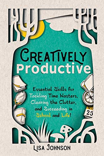 Creatively Productive: Essential Skills for Tackling Time Wasters, Clearing the Clutter, and Succeeding in School—and Life!