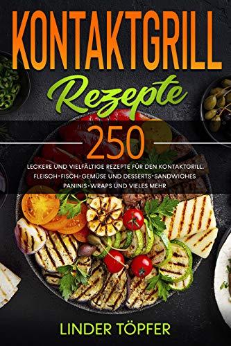 Kontaktgrill Rezepte : 250 leckere und vielfältige Rezepte für den Kontaktgrill. Fleisch, Fisch, Gemüse und Desserts, Sandwiches, Paninis, Wraps und vieles mehr.