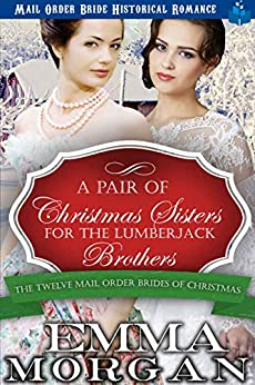 A Pair of Christmas Sisters for the Lumberjack Brothers (The Twelve Mail Order Brides of Christmas Book 12) by [Emma Morgan]
