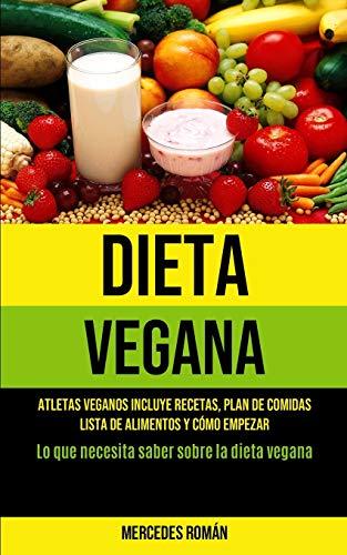 Dieta Vegana: Atletas veganos incluye recetas, plan de comidas, lista de alimentos y cómo empezar (Lo que necesita saber sobre la dieta vegana)