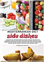 Mediterranean diet side dishes: Learn How to Cook Mediterranean Meals Through This Detailed Cookbook, Complete of Several Tasty Ideas for Good and Healthy Side Dishes. Suitable for Both Adults and Kids, It Will Help You Lose Weight and Feel Better, Without Giving Up Your Favourite Food! (Mediterranean Diet Cookbook)