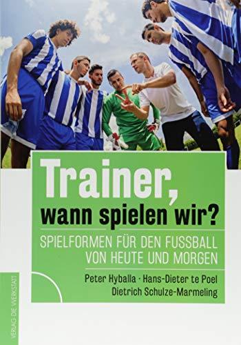 Trainer, wann spielen wir?: Spielformen für den Fußball von heute und morgen: Spielformen fu¨r den Fußball von heute und morgen