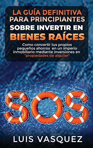 Real Estate Investing Books! - LA GUÍA DEFINITIVA PARA PRINCIPIANTES SOBRE INVERTIR EN BIENES RAÍCES. The ultimate beginners' guide for real estate investing (SPANISH VERSION): Como ... Estate Home & Business) (Spanish Edition)