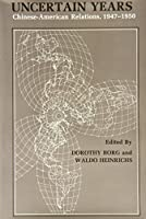 Uncertain Years: Chinese-American Relations, 1947-1950 (Studies of the East Asian Institute, Columbia University)