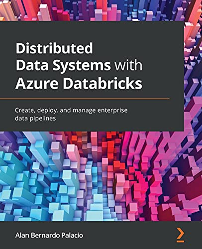 Distributed Data Systems with Azure Databricks: Create, deploy, and manage enterprise data pipelines Front Cover