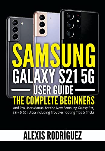 Samsung Galaxy S21 5G User Guide: The Complete Beginners and Pro User Manual for the New Samsung Galaxy S21, S21+ & S21 Ultra including Troubleshooting Tips & Tricks (English Edition)