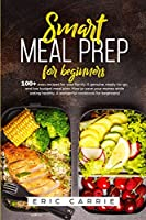 Smart meal prep for beginners: 100+ easy recipes for your family. A genuine, ready-to-go, and low budget meal plan. How to save your money while eating healthy. A wonderful cookbook for beginners!