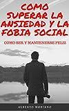 COMO SUPERAR LA ANSIEDAD Y LA FOBIA SOCIAL: COMO SER Y MANTENERSE FELIZ (AUTOAYUDA Y SUPERACIÓN PERSONAL nº 5)