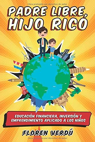 Padre libre, hijo rico: Educación financiera, inversión y emprendimiento aplicado a los niños