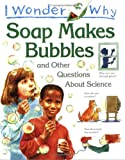 I Wonder Why Soap Makes Bubbles and Other Questions About Science (I wonder why series)