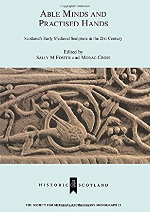Able Minds and Practiced Hands: Scotlands Early Medieval Sculpture in the 21st Century