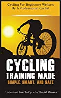 Cycling Training Made Simple, Smart, and Safe: Understand How to Cycle in 60 Minutes