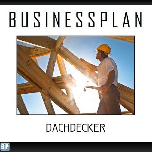 Businessplan Vorlage - Existenzgründung Dachdecker Start-Up professionell und erfolgreich mit Checkliste, Muster inkl. Beispiel