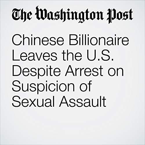 Chinese Billionaire Leaves the U.S. Despite Arrest on Suspicion of Sexual Assault copertina