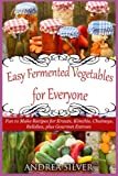 Easy Fermented Vegetables for Everyone: Fun to Make Recipes for Krauts, Kimchis, Chutneys,...