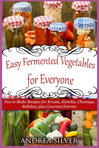 Image OfEasy Fermented Vegetables For Everyone: Fun To Make Recipes For Krauts, Kimchis, Chutneys, Relishes, Plus Gourmet Entrees ...