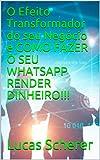 O Efeito Transformador do seu Negócio e COMO FAZER O SEU WHATSAPP RENDER DINHEIRO!!! (Portuguese Edition)