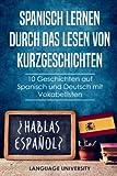 Spanisch lernen durch das Lesen von Kurzgeschichten: 10 Geschichten auf Spanisch und Deutsch mit Vokabellisten - Language University DE