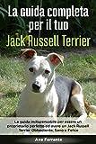 La Guida Completa per Il Tuo Jack Russell Terrier: La guida indispensabile per essere un proprietario perfetto ed avere un Jack Russell Terrier Obbediente, Sano e Felice
