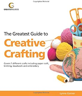 Greatest Guide to Creative Crafting: Covers Seven Different Crafts Including Paper Craft, Knitting, Beadwork and Embroidery (Greatest Guides)