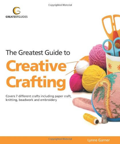 Greatest Guide to Creative Crafting: Covers Seven Different Crafts Including Paper Craft, Knittin (Greatest Guides)