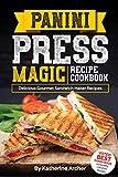 Panini Press Magic Recipe Cookbook: Delicious Gourmet Sandwich Maker Recipes (Gourmet Panini Press...