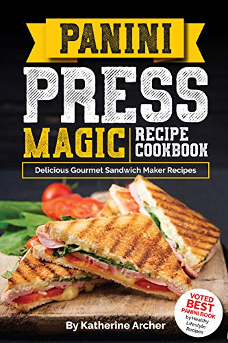 Panini Press Magic Recipe Cookbook: Delicious Gourmet Sandwich Maker Recipes (Gourmet Panini Press Recipes Book 1) (English Edition)