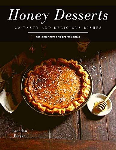Honey Desserts: 30 tasty and delicious dishes for beginners and professionals