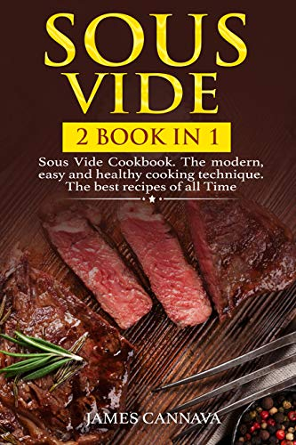 Sous Vide: 2 books in 1: Sous Vide Cookbook. The modern, easy and healthy cooking technique. The best recipes of all time