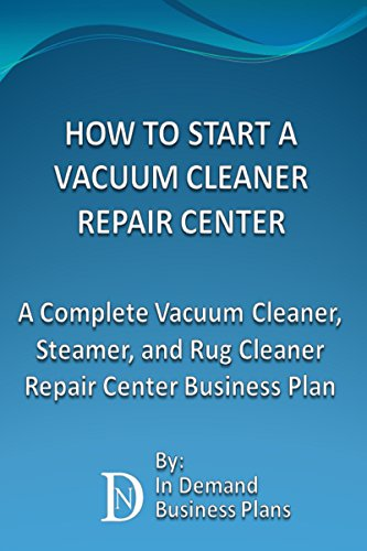 How To Start A Vacuum Cleaner Repair Center: A Complete Vacuum Cleaner, Steamer, and Rug Cleaner Repair Center Business Plan (English Edition)