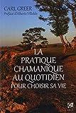 La pratique chamanique au quotidien pour choisir sa vie (French Edition)