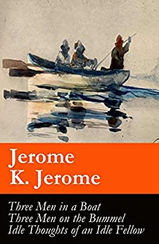 Three Men in a Boat (illustrated) + Three Men on the Bummel + Idle Thoughts of an Idle Fellow: The best of Jerome K. Jerome by [Jerome K. Jerome]