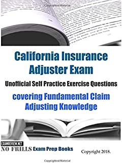 California Insurance Adjuster Exam Unofficial Self Practice Exercise Questions: covering Fundamental Claim Adjusting Knowledge
