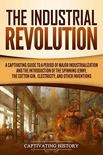 The Industrial Revolution: A Captivating Guide to a Period of Major Industrialization and the Introduction of the Spinning Jenny, the Cotton Gin, Electricity, and Other Inventions (English Edition)