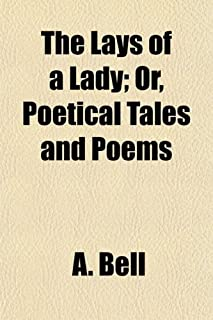 The Lays of a Lady; Or, Poetical Tales and Poems. Or, Poetical Tales and Poems