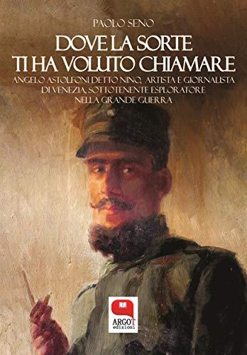 Dove la sorte ti ha voluto chiamare. Angelo Astolfoni detto Nino, artista e giornalista di Venezia, sottotenente esploratore nella Grande Guerra (Italian Edition)