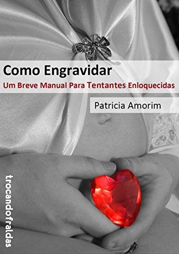 Como Engravidar - Um Breve Manual Para Tentantes Enloquecidas
