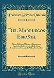 Del Marruecos Español: Notas Políticas, Militares, Financieras, Agrícolas, de Comercio é Industrias, Estadísticas y Cuadros de Vida y Costumbres (Classic Reprint)