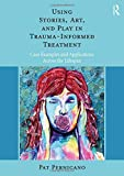 Using Stories, Art, and Play in Trauma-Informed Treatment: Case Examples and Applications Across the Lifespan