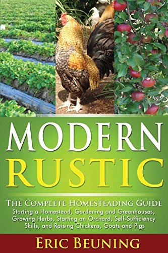 Modern Rustic: The Complete Homesteading Guide: Starting a Homestead, Gardening and Greenhouses, Growing Herbs, Starting an Orchard, Self-Sufficiency Skills, and Raising Chickens, Goats and Pigs