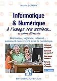 Informatique et numérique: à l'usage des Seniors... et autres débutants. Ordinateur, logiciels, internet... : comment mieux vivre avec le numérique