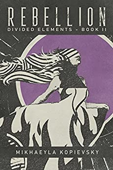 Rebellion (Divided Elements Book 2) by [Mikhaeyla Kopievsky]